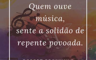"""""""Quem ouve música, sente a solidão de repente povoada."""""""